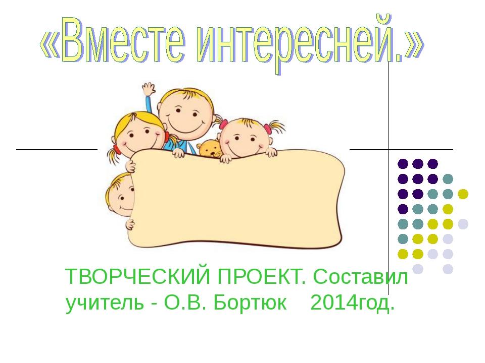 ТВОРЧЕСКИЙ ПРОЕКТ. Составил учитель - О.В. Бортюк 2014год.