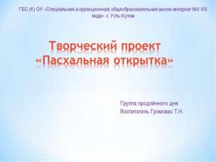 Группа продлённого дня Воспитатель Громовас Т.Н. ГБС (К) ОУ «Специальная (кор