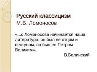 Русский классицизм М.В. Ломоносов «...с Ломоносова начинается наша литература