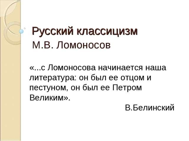 Русский классицизм М.В. Ломоносов «...с Ломоносова начинается наша литература...