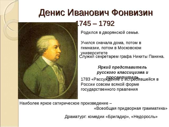 Денис Иванович Фонвизин 1745 – 1792 Родился в дворянской семье. Учился сначал...