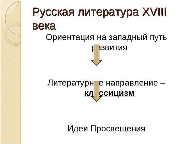 Русская литература XVIII века Ориентация на западный путь развития Литературн...