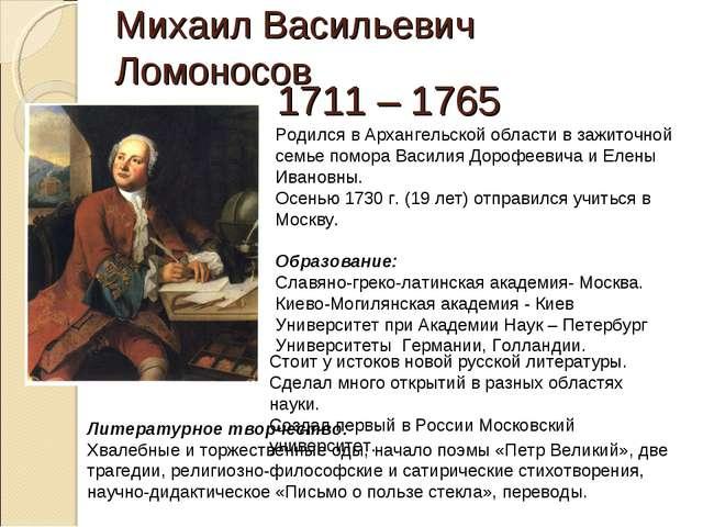 Михаил Васильевич Ломоносов 1711 – 1765 Родился в Архангельской области в заж...