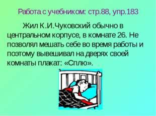 Работа с учебником: стр.88, упр.183 Жил К.И.Чуковский обычно в центральном к