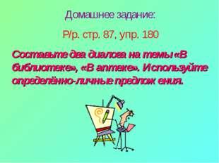 Домашнее задание: Р/р. стр. 87, упр. 180 Составьте два диалога на темы «В биб