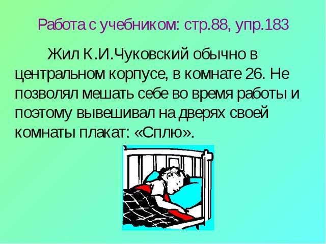 Работа с учебником: стр.88, упр.183 Жил К.И.Чуковский обычно в центральном к...