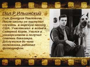 Пол Р.Ильинский Сын Дмитрия Павловича. После школы он поступил служить в морс