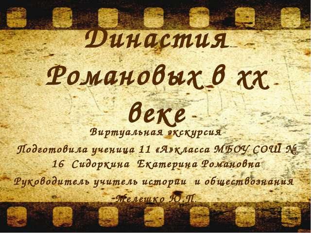 Династия Романовых в xx веке Виртуальная экскурсия Подготовила ученица 11 «А»...