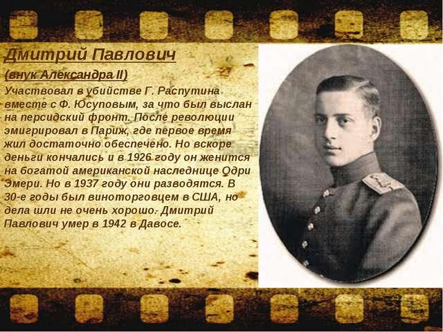 Дмитрий Павлович (внук Александра II) Участвовал в убийстве Г. Распутина вме...