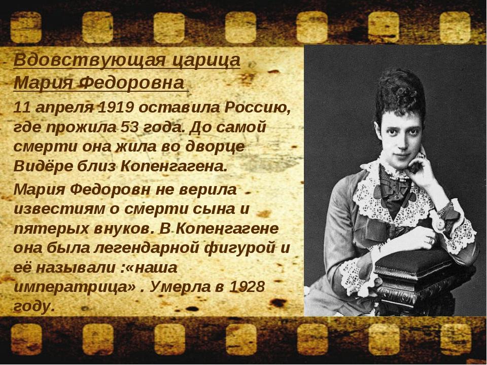 Вдовствующая царица Мария Федоровна 11 апреля 1919 оставила Россию, где прож...