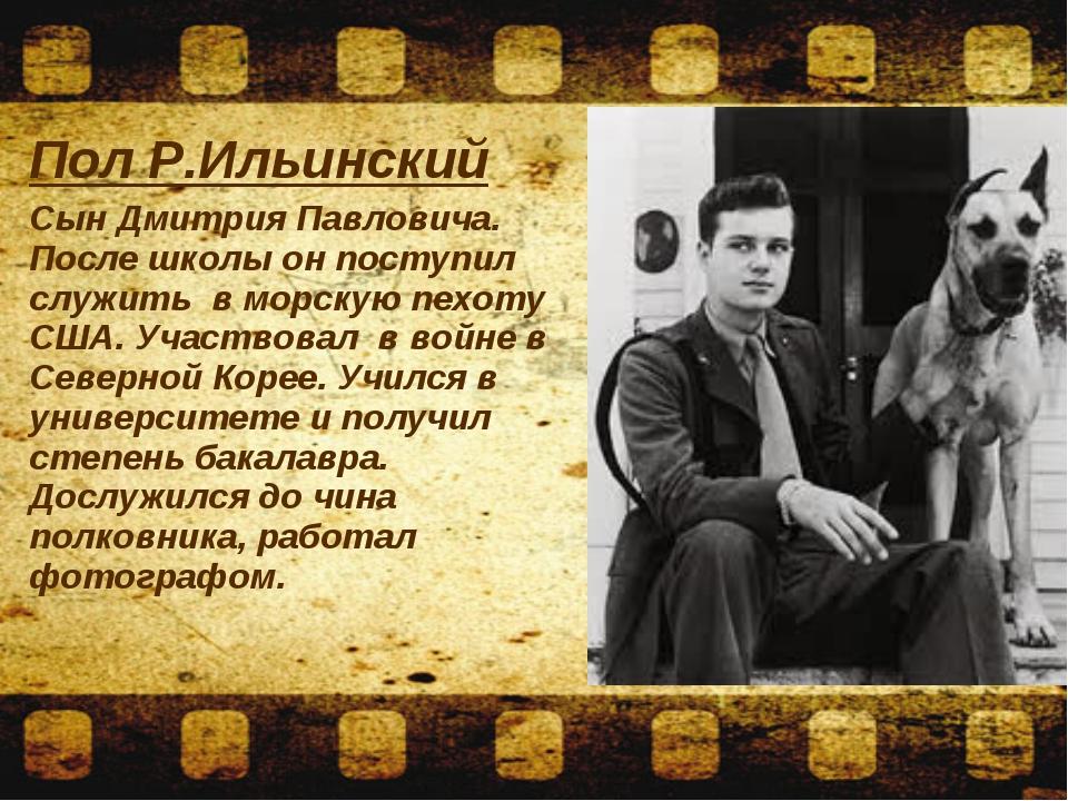 Пол Р.Ильинский Сын Дмитрия Павловича. После школы он поступил служить в морс...