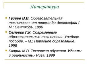 Литература Гузеев В.В. Образовательная технология: от приема до философии / М