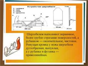 Шерхебелем выполняют первичное, более грубое строгание поверхностей, а рубан