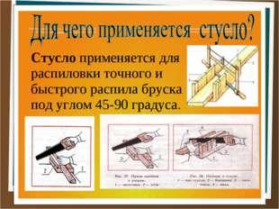 Стусло применяется для распиловки точного и быстрого распила бруска под углом