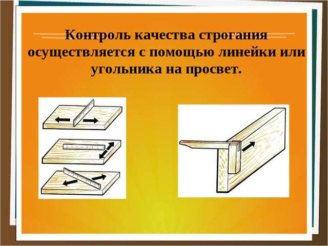 Контроль качества строгания осуществляется с помощью линейки или угольника на...