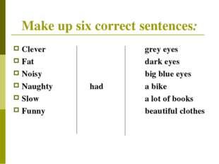 Make up six correct sentences: Clevergrey eyes Fatdark eyes Noisy