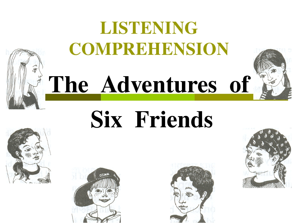 LISTENING COMPREHENSION The Adventures of Six Friends