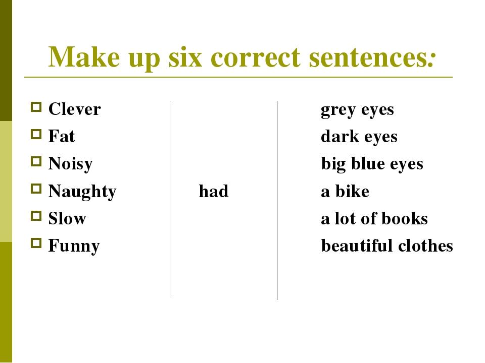 Make up six correct sentences: Clevergrey eyes Fatdark eyes Noisy...