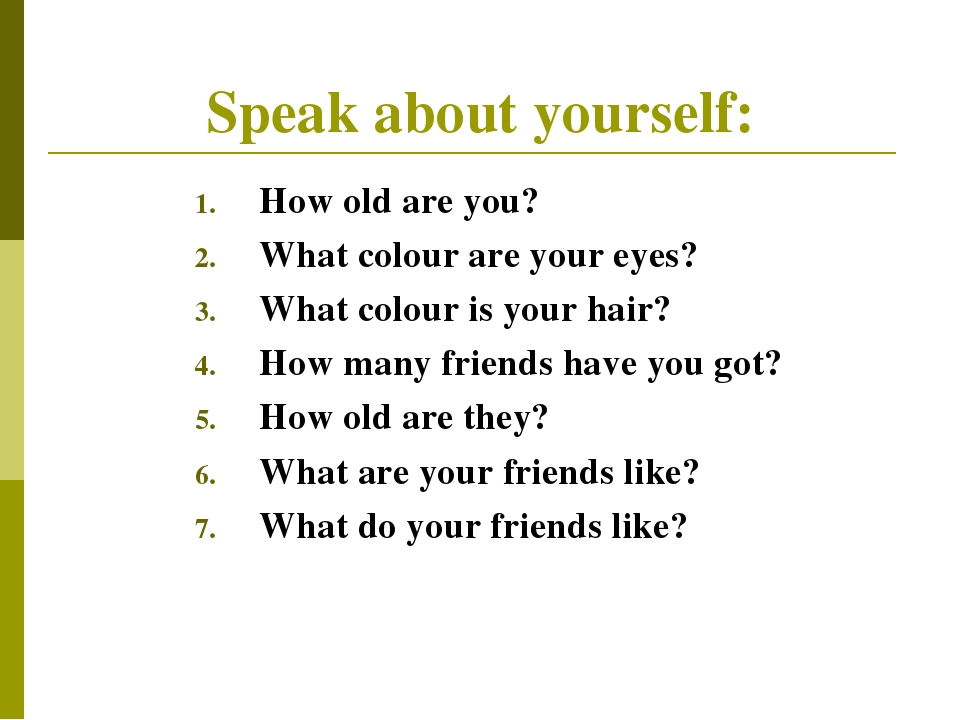 Speak about yourself: How old are you? What colour are your eyes? What colour...