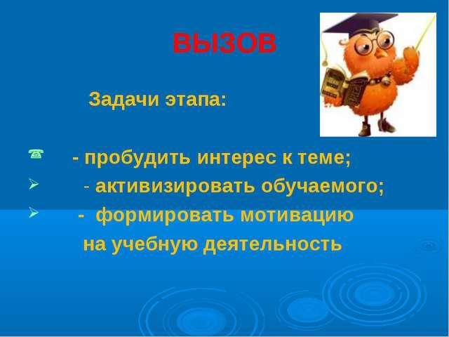 ВЫЗОВ Задачи этапа: - пробудить интерес к теме; - активизировать обучаемого;...