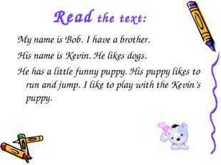 Read the text: My name is Bob. I have a brother. His name is Kevin. He likes