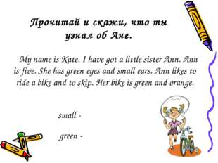 Прочитай и скажи, что ты узнал об Ане. My name is Kate. I have got a little s