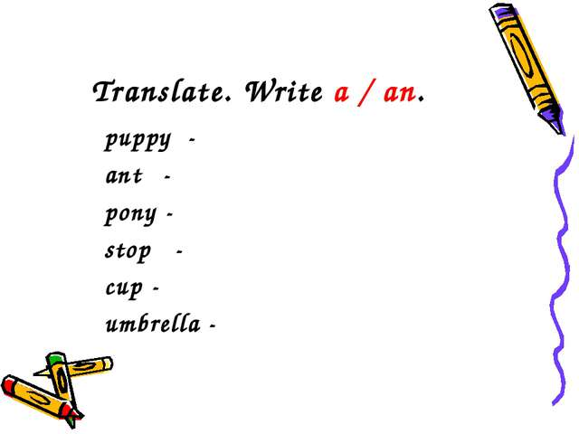 Translate. Write a / an. puppy - ant - pony - stop - cup - umbrella -