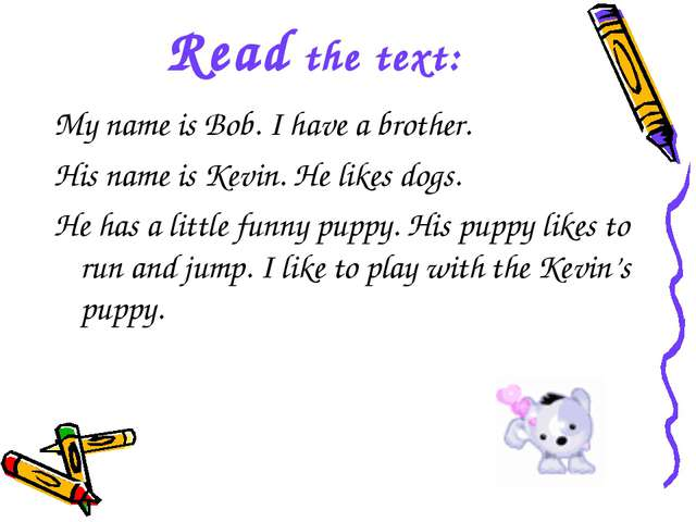 Read the text: My name is Bob. I have a brother. His name is Kevin. He likes...