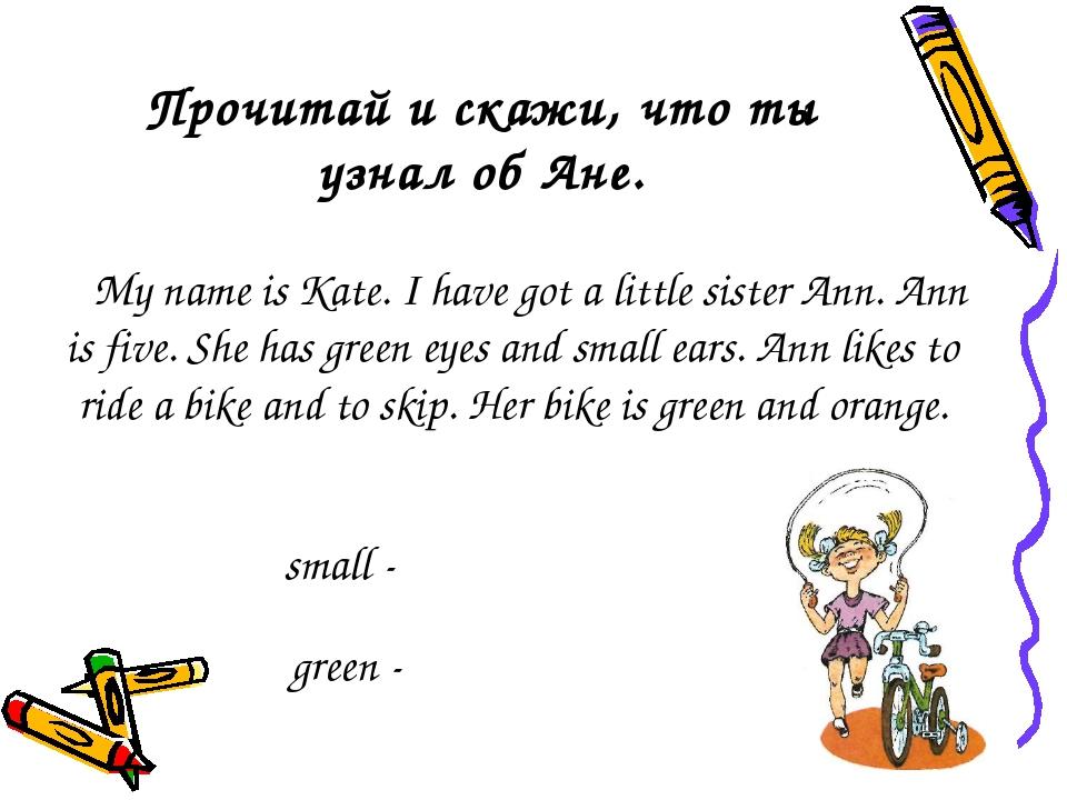 Прочитай и скажи, что ты узнал об Ане. My name is Kate. I have got a little s...