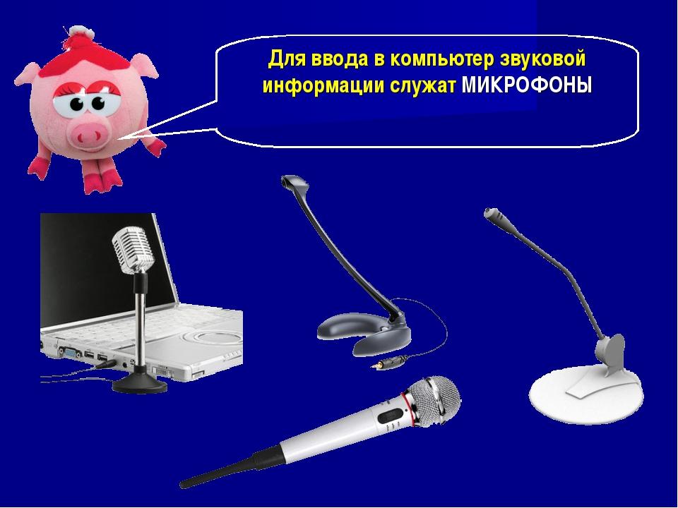 Для ввода в компьютер звуковой информации служат МИКРОФОНЫ