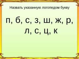 п, б, с, з, ш, ж, р, л, с, ц, к Назвать указанную логопедом букву