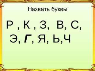 Р , К , З, В, С, Э, Г, Я, Ь,Ч Назвать буквы