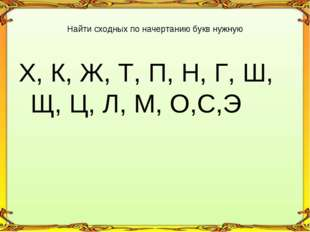 Х, К, Ж, Т, П, Н, Г, Ш, Щ, Ц, Л, М, О,С,Э Найти сходных по начертанию букв ну