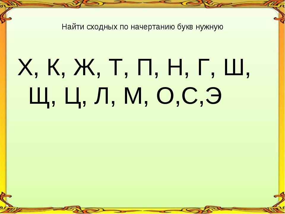 Х, К, Ж, Т, П, Н, Г, Ш, Щ, Ц, Л, М, О,С,Э Найти сходных по начертанию букв ну...