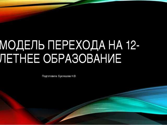 МОДЕЛЬ ПЕРЕХОДА НА 12-ЛЕТНЕЕ ОБРАЗОВАНИЕ Подготовила: Буклешова Н.В.