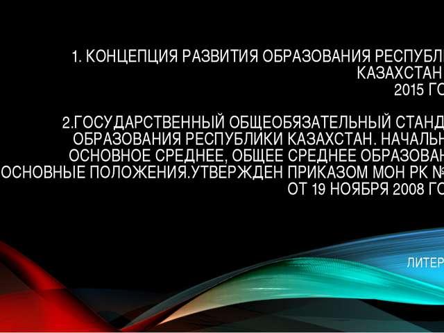 1. КОНЦЕПЦИЯ РАЗВИТИЯ ОБРАЗОВАНИЯ РЕСПУБЛИКИ КАЗАХСТАН ДО 2015 ГОДА. 2.ГОСУД...