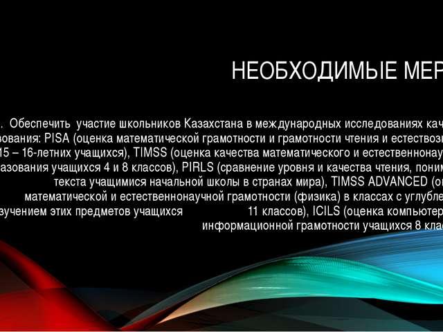 НЕОБХОДИМЫЕ МЕРЫ: 12. Обеспечить участие школьников Казахстана в международны...
