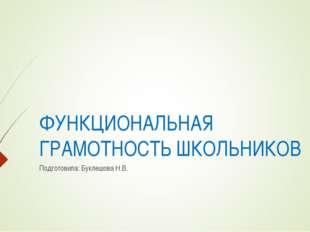 ФУНКЦИОНАЛЬНАЯ ГРАМОТНОСТЬ ШКОЛЬНИКОВ Подготовила: Буклешова Н.В.