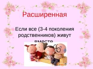 Расширенная Если все (3-4 поколения родственников) живут вместе.