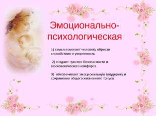Эмоционально-психологическая 1) семья помогает человеку обрести спокойствие и
