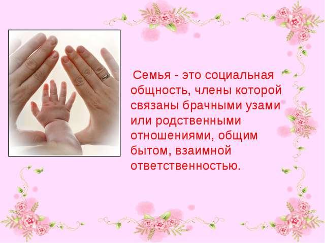 Семья - это социальная общность, члены которой связаны брачными узами или ро...