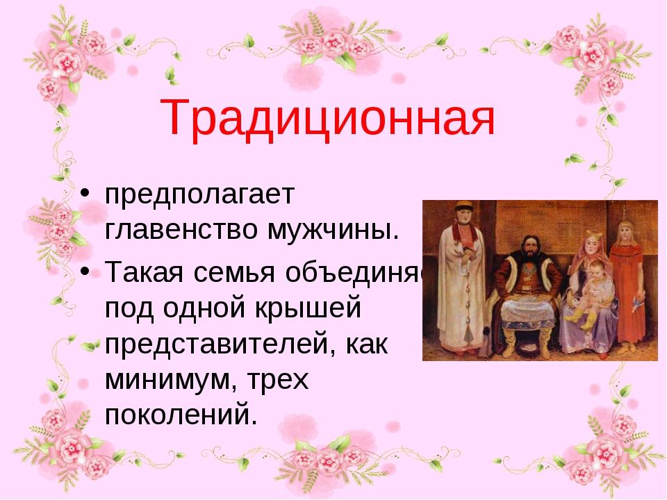 Традиционная предполагает главенство мужчины. Такая семья объединяет под одно...