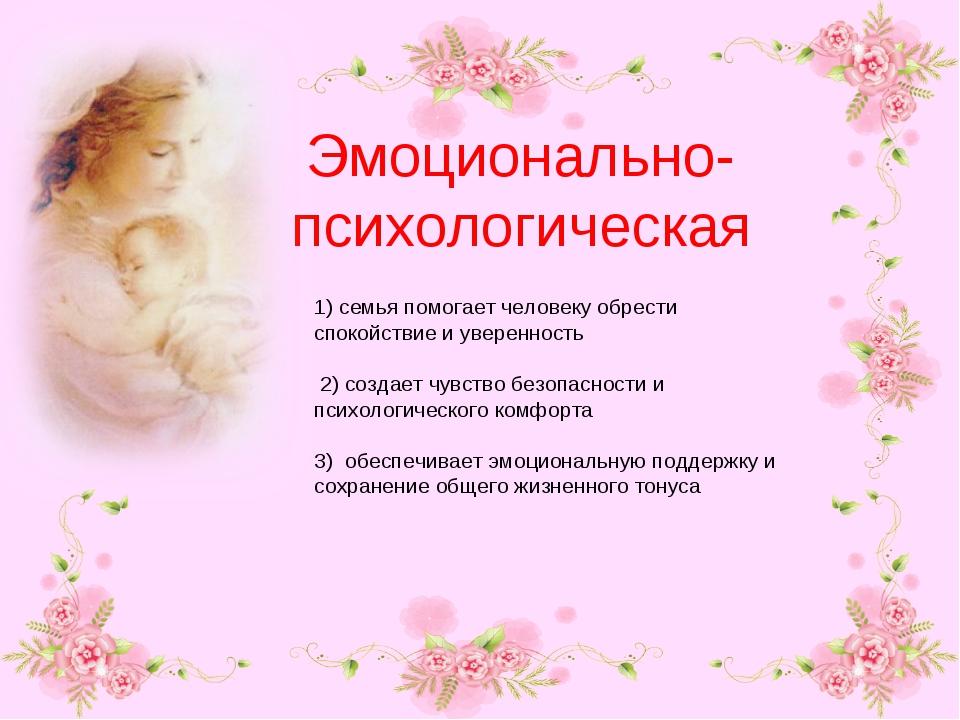 Эмоционально-психологическая 1) семья помогает человеку обрести спокойствие и...