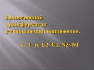 Понижающий трансформатор уменьшающий напряжение. k >1, то U2