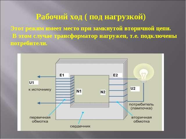 Рабочий ход ( под нагрузкой) Этот режим имеет место при замкнутой вторичной ц...