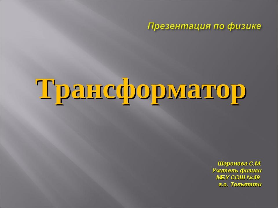 Трансформатор Шаронова С.М. Учитель физики МБУ СОШ №49 г.о. Тольятти