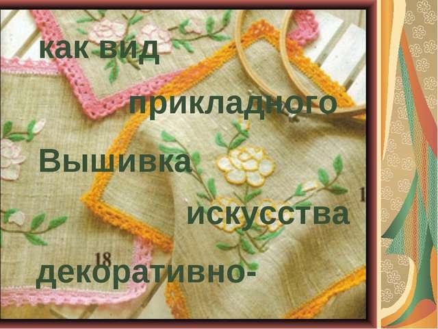Вышивка как вид декоративно- прикладного искусства