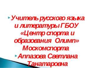Учитель русского языка и литературы ГБОУ «Центр спорта и образования Олимп»