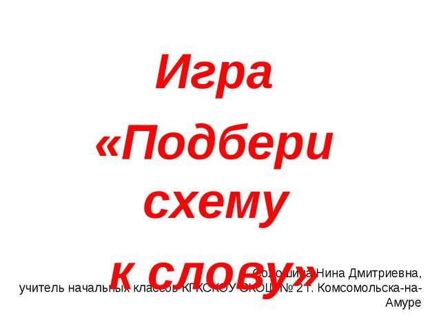 Солошина Нина Дмитриевна, учитель начальных классов КГКСКОУ СКОШ № 2 г. Комсо...