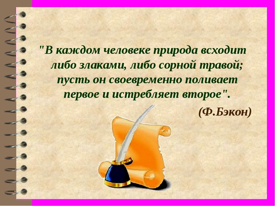 """""""В каждом человеке природа всходит либо злаками, либо сорной травой; пусть он..."""